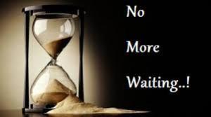 no more waiting